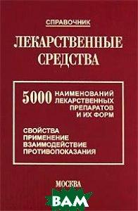 Лекарственные средства: 5000 наименований лекарственных препаратов и их форм (Свойства, применение)   купить