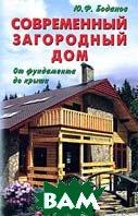 Современный загородный дом. От фундамента до крыши. 4-е издание, дополненное.   Ю. Ф. Боданов  купить