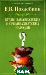 Кухни закавказских и среднеазиатских народов. Серия: Классика кулинарии  Похлебкин В.В. купить