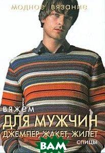Вяжем для мужчин. Джемпер, жакет, жилет. Спицы. Серия: Модное вязание   купить