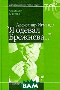 Александр Игманд: `Я одевал Брежнева...`  Юшкова А. купить
