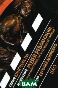 Музей революции: советское кино и сталинский исторический нарратив. Серия: «Кинотексты»  Добренко Е. купить