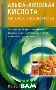 Альфа-липоевая кислота - универсальное лекарство против свободных радикалов, загрязнений окружающей среды, клеточного старения /Книга/