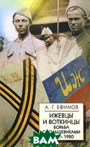 Ижевцы и Воткинцы. Борьба с большевиками 1918-1920  Ефимов А.Г. купить