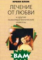 Лечение от любви и другие психотерапевтические новеллы  Ялом И. купить