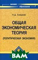 Общая экономическая теория (политическая экономия). Серия: «Высшее образование»  Елейкий Н. Д. купить