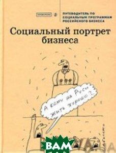 Социальный портрет бизнеса. Путеводитель по социальным программам российского бизнеса   The Platzdarm Group купить