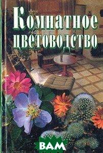 Комнатное цветоводство  Комнатные растения. Растения на балконе. Бонсай. Цветы в подарок. Композиции цветов  Юдина И. А. купить