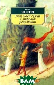 Роль моей семьи в мировой революции Серия: Азбука-классика  Бора Чосич купить
