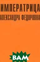 Императрица Александра Федоровна: Биография  Грег Кинг  купить