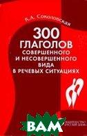 300 глаголов совершенного и несовершенного вида в речевых ситуациях Пособие для начинающих /   К. А. Соколовская купить