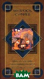 Мудрость суфиев Серия: Сокровенный свет  Шихаб Ад-Дин, Мухаммад Парса, Махдум-и А`зам  купить