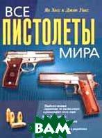 Все пистолеты мира. Полный иллюстрированный справочник пистолетов и револьверов   Я. Хогг купить