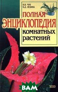 Полная энциклопедия комнатных растений  В. В. Чуб, К. Д. Лезина  купить