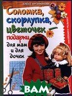 Соломка, скорлупка, цветочек - подарки для мам и для дочек. Секреты-самоделки  Елена Артамонова  купить