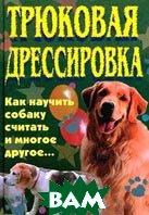 Трюковая дрессировка. Как научить собаку считать и многое другое...  В. И. Круковер  купить