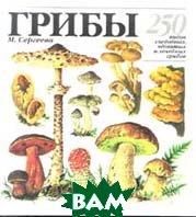 Грибы. 250 видов съедобных, ядовитых и лечебных грибов   М. Н. Сергеева купить