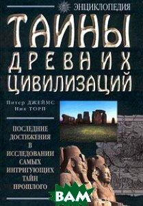Тайны древних цивилизаций Последние достижения в исследовании самых интригующих тайн прошлого   П. Джеймс купить