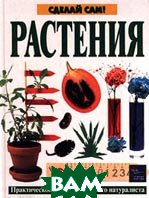 Растения. Практическое пособие для юного натуралиста Серия: Сделай сам   купить