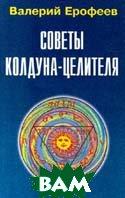 Советы колдуна - целителя  Валерий Ерофеев  купить