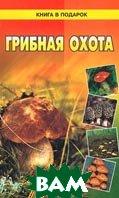 Грибная охота Серия: Книга в подарок   купить