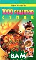 1000 рецептов супов  Серия: Книга в подарок   купить
