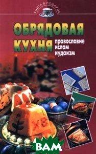Обрядовая кухня Православие, ислам, иудаизм Серия: Книга в подарок   купить