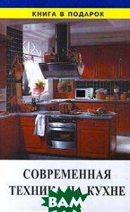 Современная техника на кухне Серия: Книга в подарок   купить