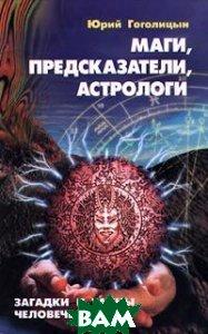 Маги, предсказатели, астрологи Загадки и тайны человечества  Гоголицын Ю. купить