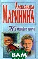 Не мешайте палачу Серия: Собрание сочинений Александры Марининой;   Александра Маринина  купить