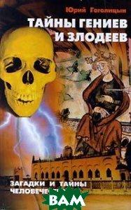 Тайны гениев и злодеев Серия: Загадки и тайны человечества  Гоголицын Ю. купить