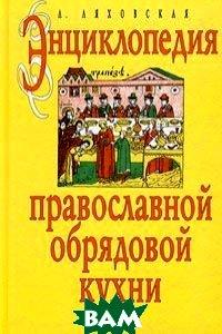 Энциклопедия православной обрядовой кухни  Л. П. Ляховская купить