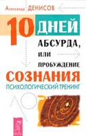 10 дней абсурда, или Пробуждение сознания Психологический тренинг   Денисов А.В. купить