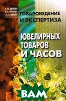 Товароведение и экспертиза ювелирных товаров и часов   А. Ф. Шепелев купить