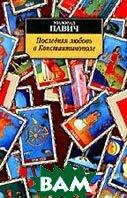 Последняя любовь в Константинополе Серия: Азбука-классика  Павич Милорад  купить