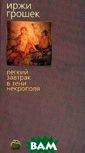 Легкий завтрак в тени некрополя Серия: Bibliotheca stylorum  Иржи Грошек  купить