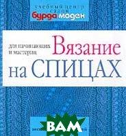 Вязание на спицах для начинающих и мастериц +16 эксклюзивных моделей  Романова И.П.  купить
