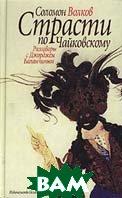 Страсти по Чайковскому: разговоры с Джорджем Баланчиным  Волков С. купить