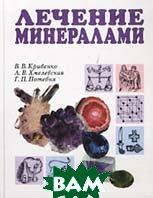 Лечение минералами. Основы литотерапии  В. В. Кривенко, А. В. Хмелевская, Г. П. Потебня  купить