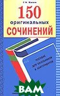 150 оригинальных сочинений: Пособие для школьников и абитуриентов.  Шведов С.М. купить