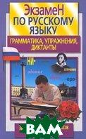 Экзамен по русскому языку для старшеклассников и абитуриентов. Грамматика, упражнения, диктанты   купить