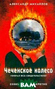 Чеченское колесо. Генерал ФСБ свидетельствует  Александр Михайлов  купить