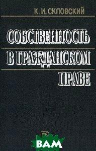 Собственность в гражданском праве. Учебно-практическое пособие  К. И. Скловский  купить