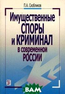 Имущественные споры и криминал в современной России  П. А. Скобликов  купить