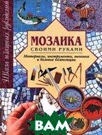 Мозаика своими руками. Материалы, инструменты, техника и базовые композиции  Лесли Дьеркс  купить