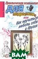 Практическая психология для подростков, или Как научиться любить себя и других  Елена Синичкина  купить