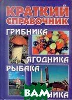 Краткий справочник грибника, ягодника, рыбака, охотника  Паутов В. А. купить