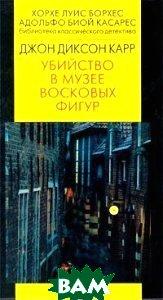 Убийство в музее восковых фигур Серия: Библиотека классического детектива  Джон Диксон Карр купить
