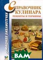 Справочник кулинара: Рецепты и термины Серия: Домашняя библиотечка   купить