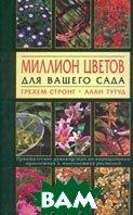 Миллион цветов для вашего сада. Практическое руководство по выращиванию однолетних и многолетних растений  Грехем Стронг, Алан Тугуд  купить